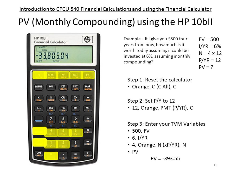 Introduction to CPCU 540 Financial Calculations and using the Financial Calculator PV (Monthly Compounding) using the HP 10bII Step 1: Reset the calculator Orange, C (C All), C Step 3: Enter your TVM Variables 500, FV 6, I/YR 4, Orange, N (xP/YR), N PV Step 2: Set P/Y to 12 12, Orange, PMT (P/YR), C Example – If I give you $500 four years from now, how much is it worth today assuming it could be invested at 6%, assuming monthly compounding.