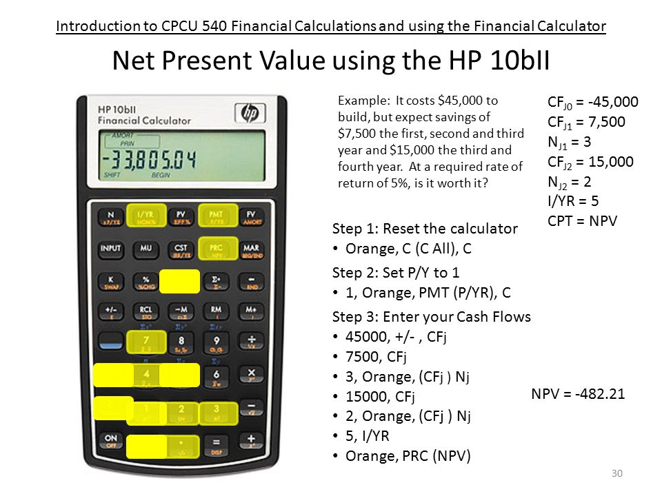 Introduction to CPCU 540 Financial Calculations and using the Financial Calculator Net Present Value using the HP 10bII Step 1: Reset the calculator Orange, C (C All), C Step 3: Enter your Cash Flows 45000, +/-, CF j 7500, CF j 3, Orange, (CF j ) N j 15000, CF j 2, Orange, (CFj ) N j 5, I/YR Orange, PRC (NPV) Step 2: Set P/Y to 1 1, Orange, PMT (P/YR), C Example: It costs $45,000 to build, but expect savings of $7,500 the first, second and third year and $15,000 the third and fourth year.