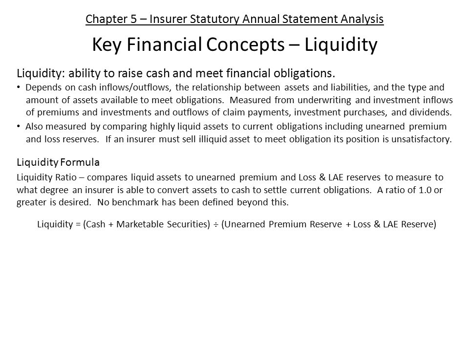 Chapter 5 – Insurer Statutory Annual Statement Analysis Key Financial Concepts – Liquidity Liquidity: ability to raise cash and meet financial obligations.