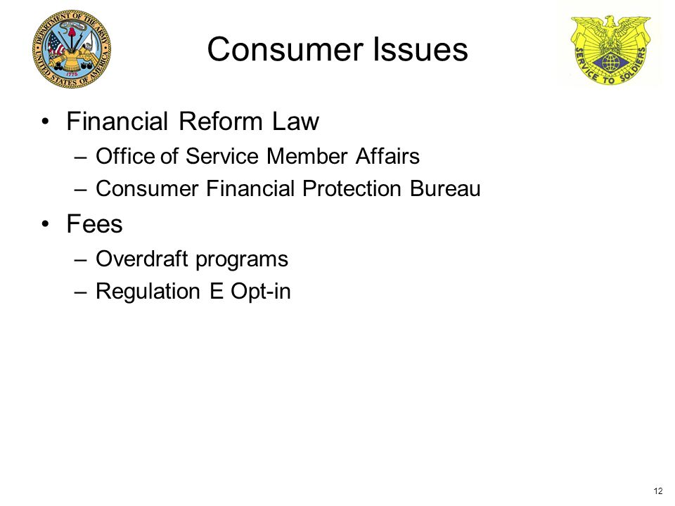Financial Reform Law –Office of Service Member Affairs –Consumer Financial Protection Bureau Fees –Overdraft programs –Regulation E Opt-in Consumer Issues 12