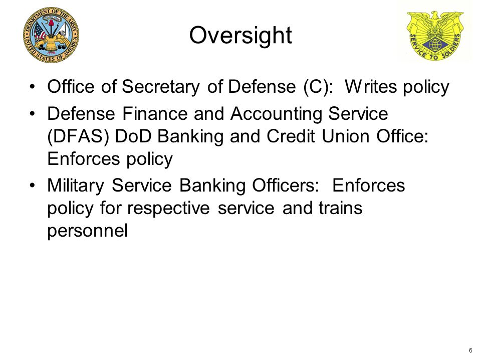 Office of Secretary of Defense (C): Writes policy Defense Finance and Accounting Service (DFAS) DoD Banking and Credit Union Office: Enforces policy Military Service Banking Officers: Enforces policy for respective service and trains personnel Oversight 6