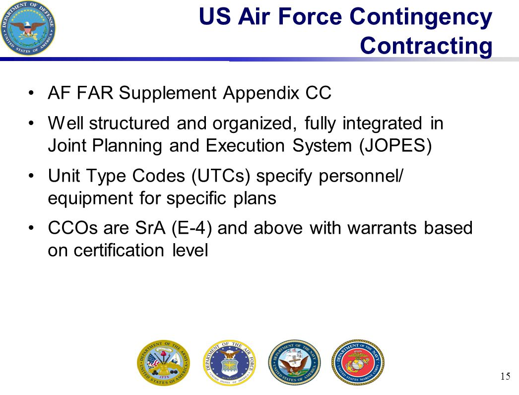 15 US Air Force Contingency Contracting AF FAR Supplement Appendix CC Well structured and organized, fully integrated in Joint Planning and Execution System (JOPES) Unit Type Codes (UTCs) specify personnel/ equipment for specific plans CCOs are SrA (E-4) and above with warrants based on certification level