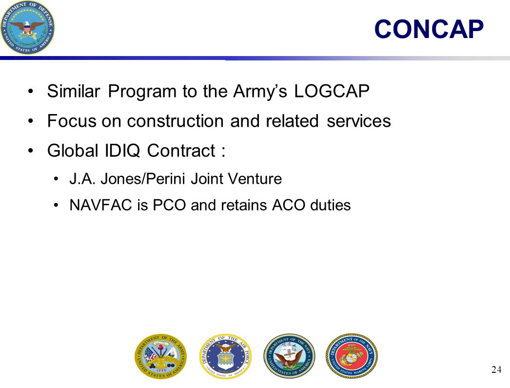 24 CONCAP Similar Program to the Army's LOGCAP Focus on construction and related services Global IDIQ Contract : J.A.