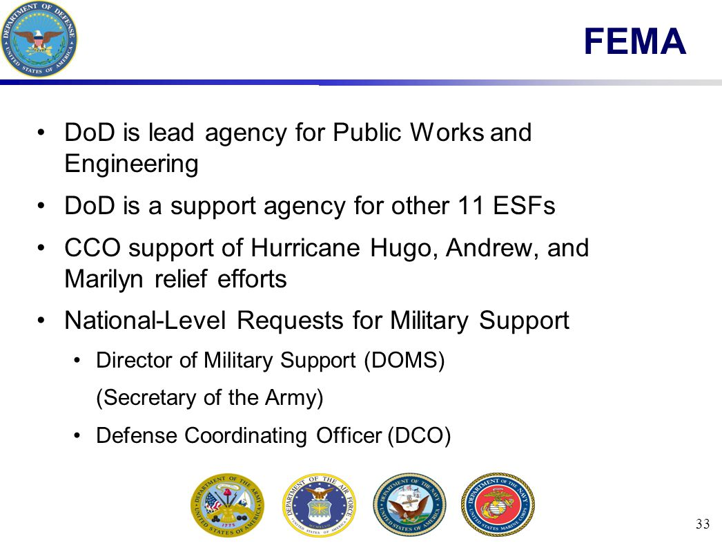 33 FEMA DoD is lead agency for Public Works and Engineering DoD is a support agency for other 11 ESFs CCO support of Hurricane Hugo, Andrew, and Marilyn relief efforts National-Level Requests for Military Support Director of Military Support (DOMS) (Secretary of the Army) Defense Coordinating Officer (DCO)