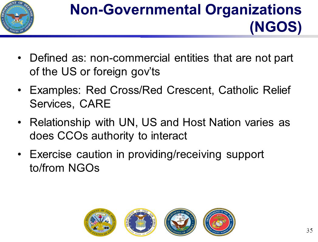 35 Non-Governmental Organizations (NGOS) Defined as: non-commercial entities that are not part of the US or foreign gov'ts Examples: Red Cross/Red Crescent, Catholic Relief Services, CARE Relationship with UN, US and Host Nation varies as does CCOs authority to interact Exercise caution in providing/receiving support to/from NGOs