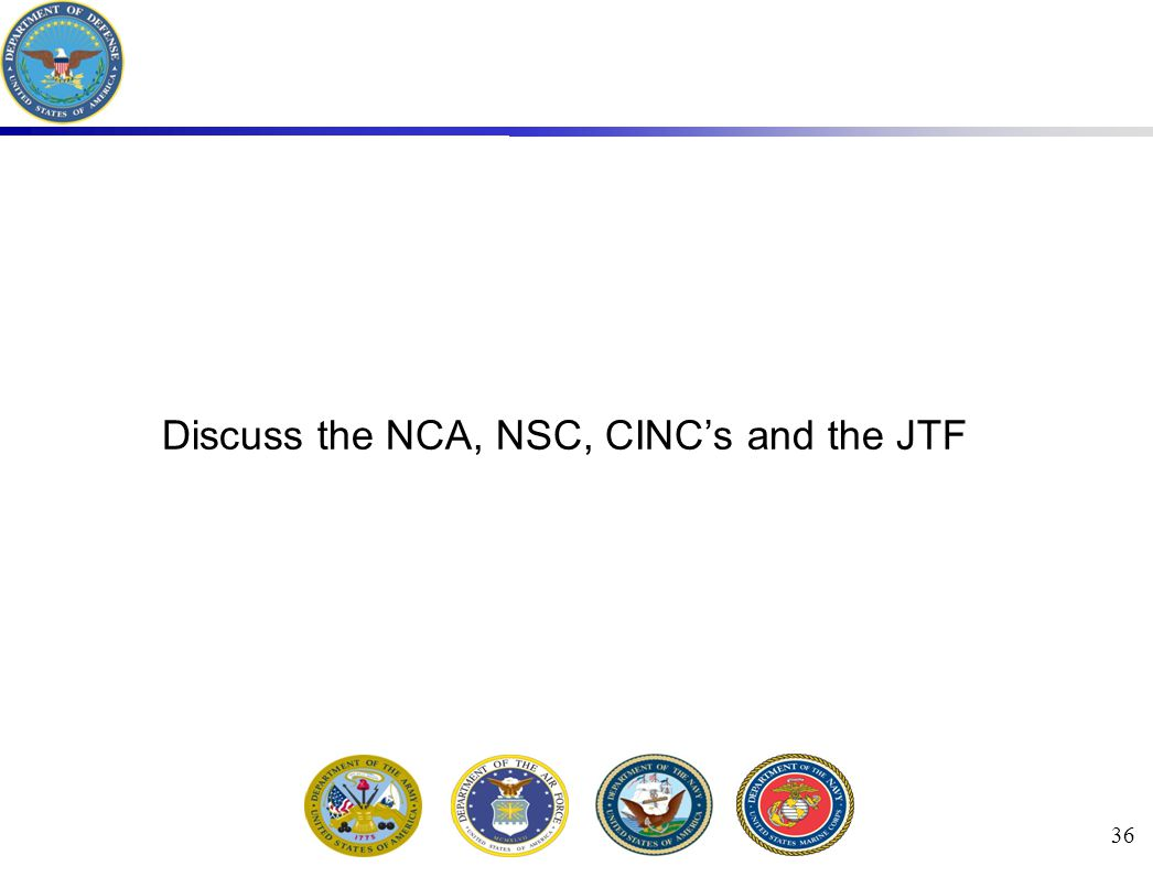 36 Discuss the NCA, NSC, CINC's and the JTF