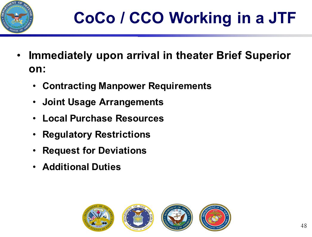 48 CoCo / CCO Working in a JTF Immediately upon arrival in theater Brief Superior on: Contracting Manpower Requirements Joint Usage Arrangements Local Purchase Resources Regulatory Restrictions Request for Deviations Additional Duties