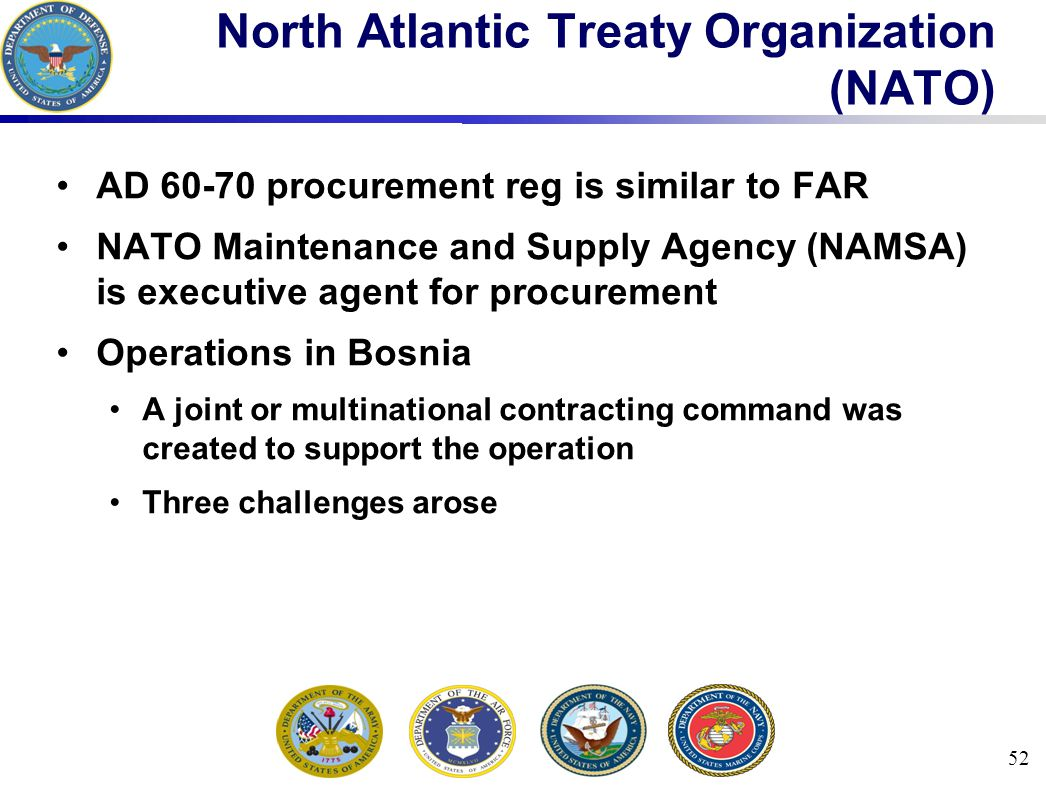 52 North Atlantic Treaty Organization (NATO) AD 60-70 procurement reg is similar to FAR NATO Maintenance and Supply Agency (NAMSA) is executive agent for procurement Operations in Bosnia A joint or multinational contracting command was created to support the operation Three challenges arose