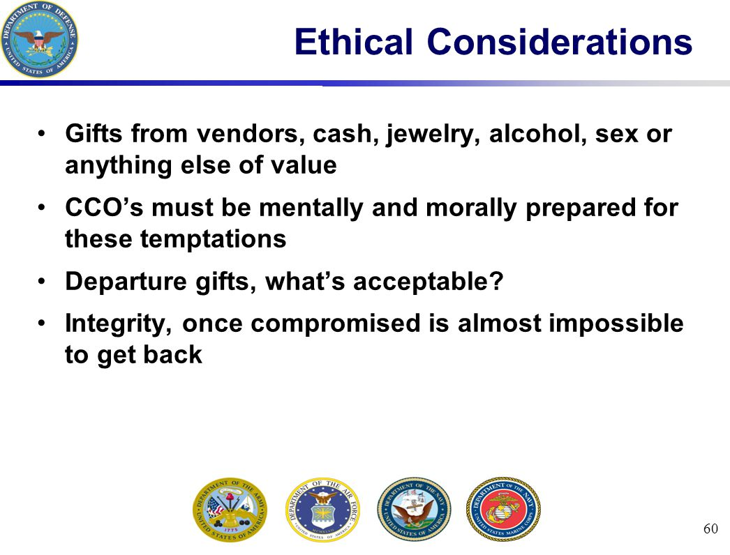 60 Ethical Considerations Gifts from vendors, cash, jewelry, alcohol, sex or anything else of value CCO's must be mentally and morally prepared for these temptations Departure gifts, what's acceptable.