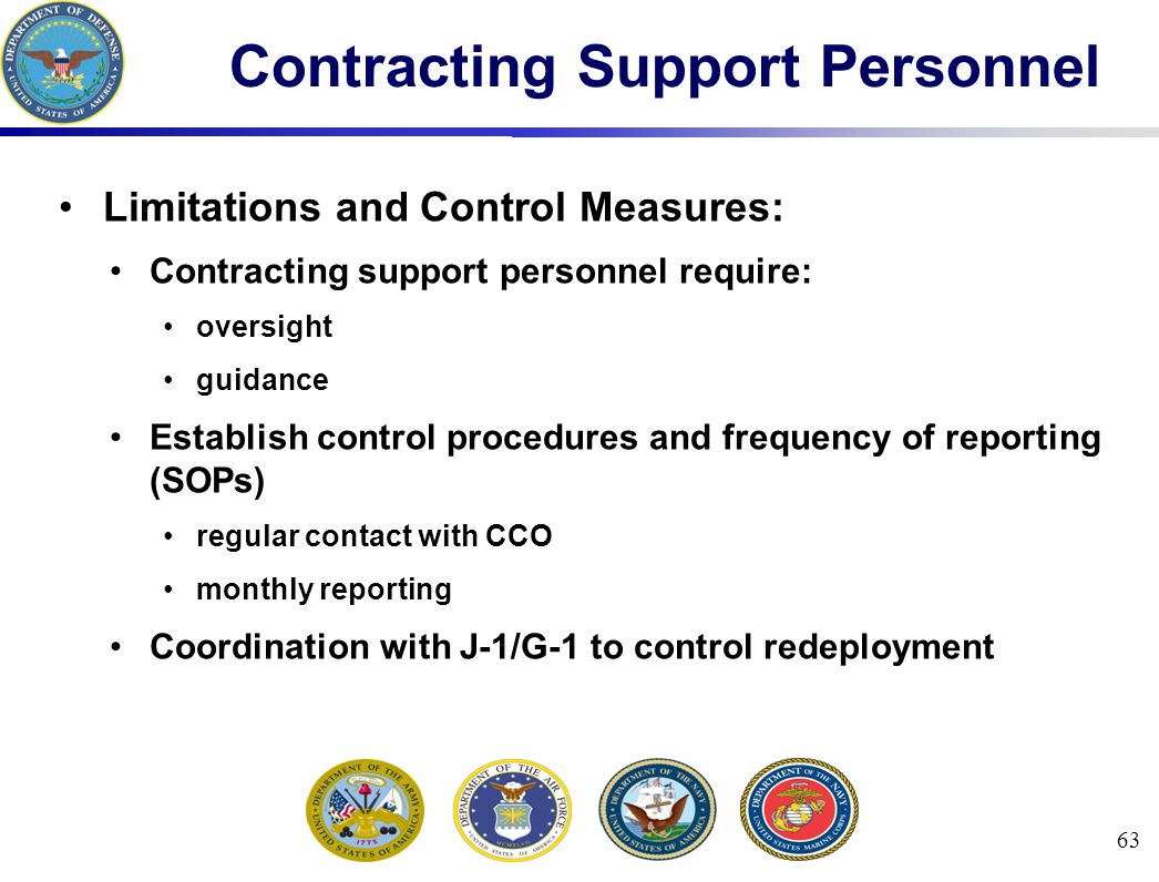 63 Contracting Support Personnel Limitations and Control Measures: Contracting support personnel require: oversight guidance Establish control procedures and frequency of reporting (SOPs) regular contact with CCO monthly reporting Coordination with J-1/G-1 to control redeployment