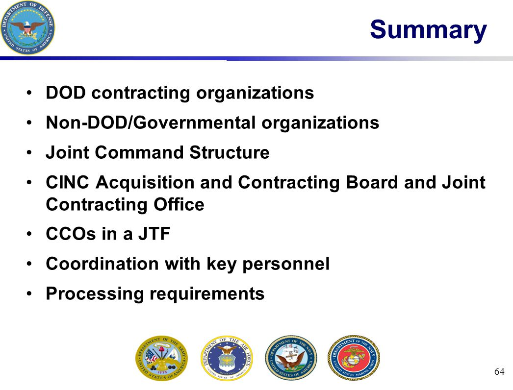 64 Summary DOD contracting organizations Non-DOD/Governmental organizations Joint Command Structure CINC Acquisition and Contracting Board and Joint Contracting Office CCOs in a JTF Coordination with key personnel Processing requirements