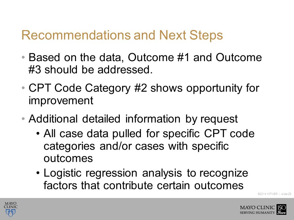 ©2014 MFMER | slide-25 Recommendations and Next Steps Based on the data, Outcome #1 and Outcome #3 should be addressed. CPT Code Category #2 shows opp