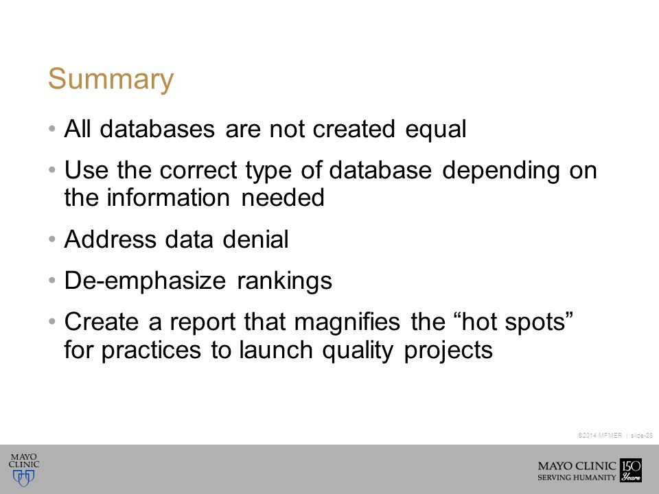 ©2014 MFMER | slide-28 Summary All databases are not created equal Use the correct type of database depending on the information needed Address data denial De-emphasize rankings Create a report that magnifies the hot spots for practices to launch quality projects
