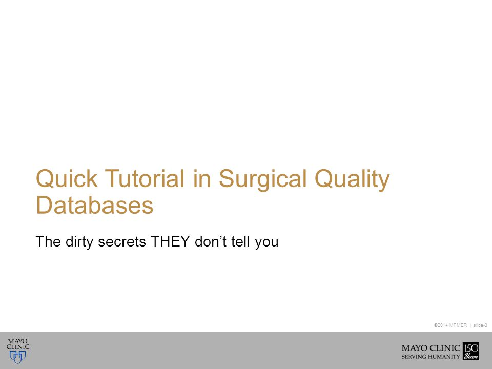 ©2014 MFMER | slide-3 Quick Tutorial in Surgical Quality Databases The dirty secrets THEY don't tell you