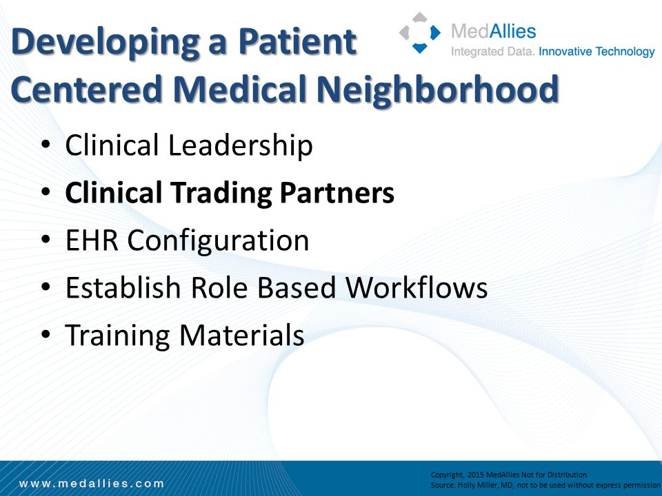 Copyright, 2015 MedAllies Not for Distribution Source: Holly Miller, MD, not to be used without express permission Clinical Leadership Clinical Trading Partners EHR Configuration Establish Role Based Workflows Training Materials Developing a Patient Centered Medical Neighborhood