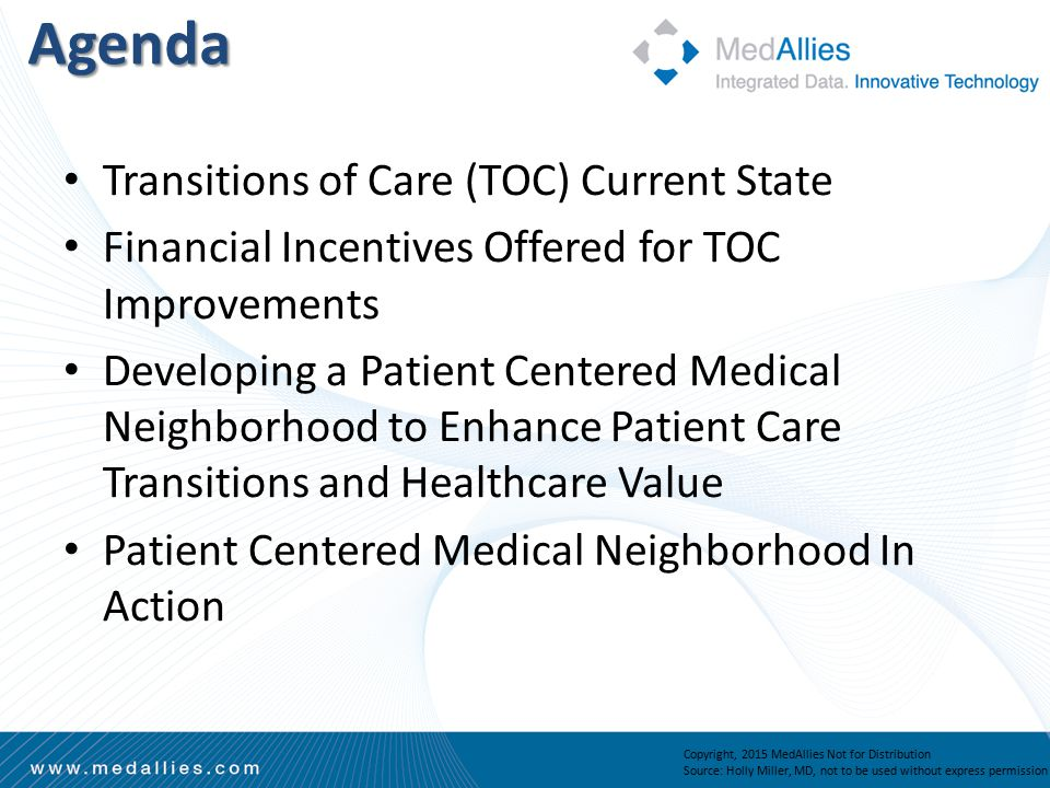 Agenda Transitions of Care (TOC) Current State Financial Incentives Offered for TOC Improvements Developing a Patient Centered Medical Neighborhood to Enhance Patient Care Transitions and Healthcare Value Patient Centered Medical Neighborhood In Action Copyright, 2015 MedAllies Not for Distribution Source: Holly Miller, MD, not to be used without express permission