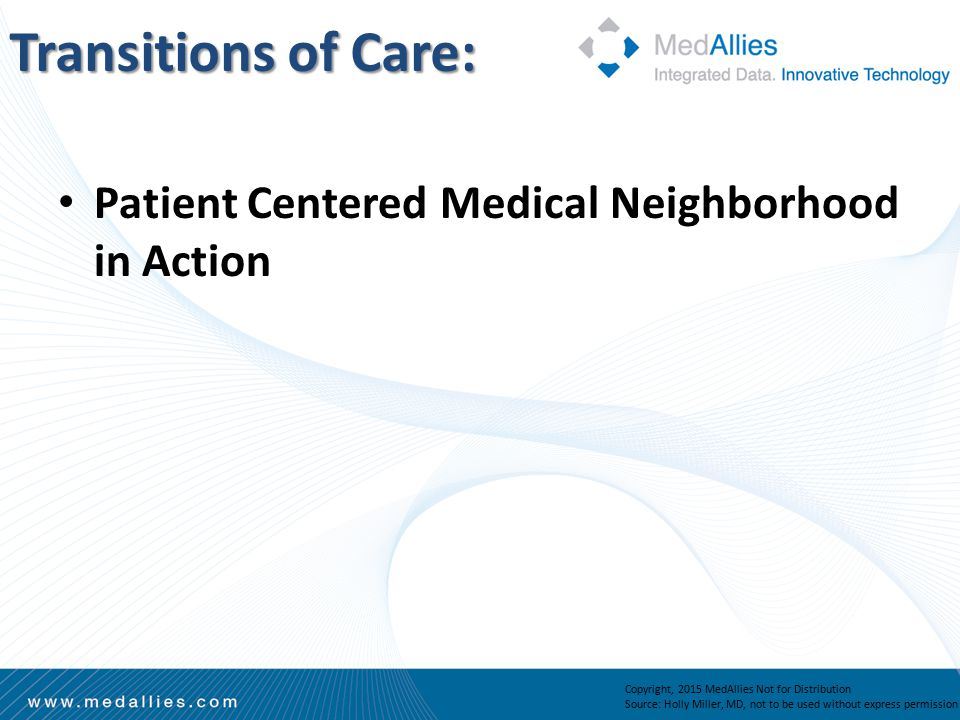 Transitions of Care: Patient Centered Medical Neighborhood in Action Copyright, 2015 MedAllies Not for Distribution Source: Holly Miller, MD, not to be used without express permission