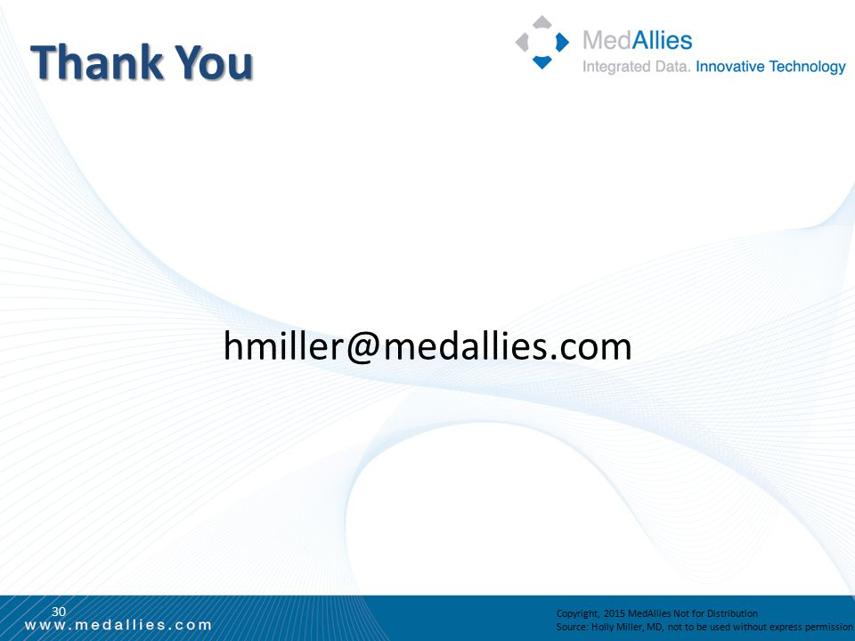 Thank You 30 hmiller@medallies.com Copyright, 2015 MedAllies Not for Distribution Source: Holly Miller, MD, not to be used without express permission