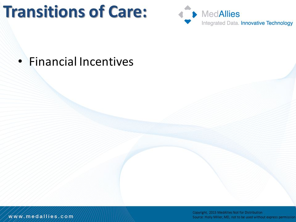 Transitions of Care: Copyright, 2015 MedAllies Not for Distribution Source: Holly Miller, MD, not to be used without express permission Financial Incentives