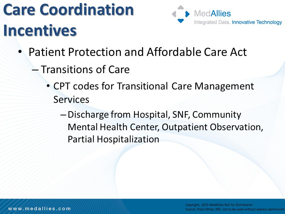 Patient Protection and Affordable Care Act – Transitions of Care CPT codes for Transitional Care Management Services – Discharge from Hospital, SNF, Community Mental Health Center, Outpatient Observation, Partial Hospitalization Care Coordination Incentives Copyright, 2015 MedAllies Not for Distribution Source: Holly Miller, MD, not to be used without express permission