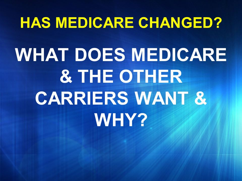 HAS MEDICARE CHANGED? WHAT DOES MEDICARE & THE OTHER CARRIERS WANT & WHY?