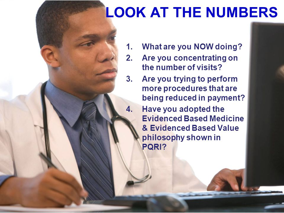 LOOK AT THE NUMBERS 1.What are you NOW doing? 2.Are you concentrating on the number of visits? 3.Are you trying to perform more procedures that are be