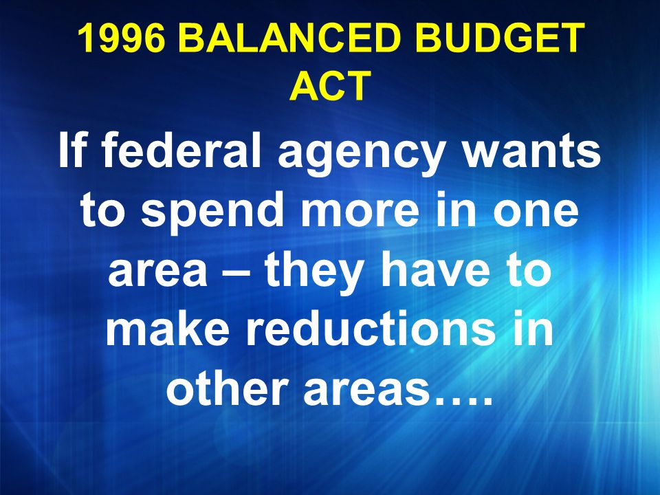 1996 BALANCED BUDGET ACT If federal agency wants to spend more in one area – they have to make reductions in other areas….