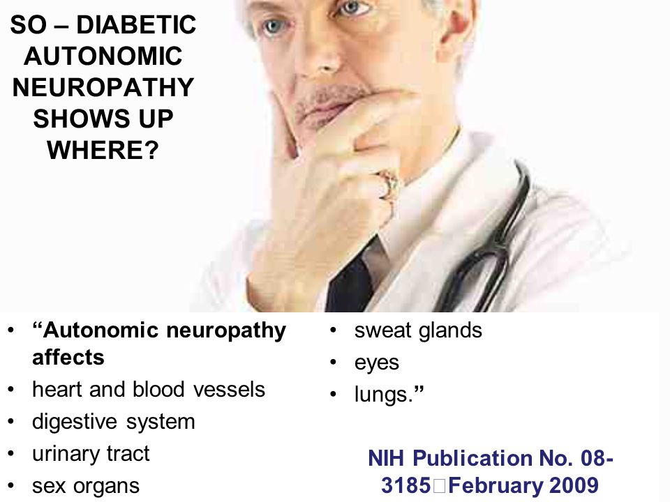 """Autonomic neuropathy affects heart and blood vessels digestive system urinary tract sex organs sweat glands eyes lungs."" NIH Publication No. 08- 3185"