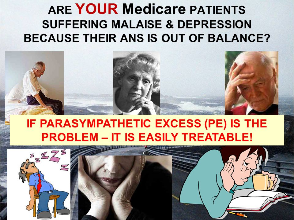 ARE YOUR Medicare PATIENTS SUFFERING MALAISE & DEPRESSION BECAUSE THEIR ANS IS OUT OF BALANCE? IF PARASYMPATHETIC EXCESS (PE) IS THE PROBLEM – IT IS E