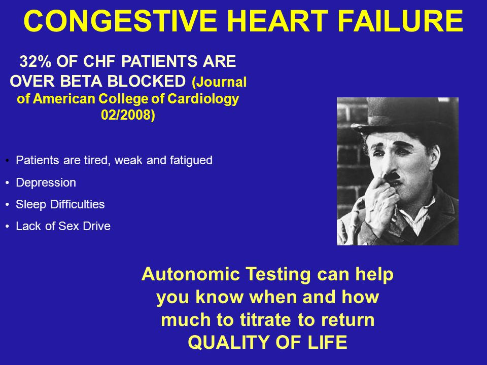 CONGESTIVE HEART FAILURE 32% OF CHF PATIENTS ARE OVER BETA BLOCKED (Journal of American College of Cardiology 02/2008) Patients are tired, weak and fa