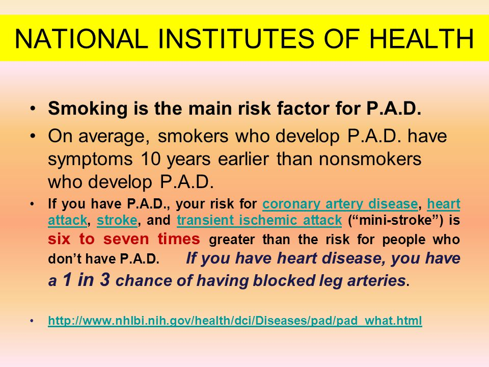 NATIONAL INSTITUTES OF HEALTH Smoking is the main risk factor for P.A.D. On average, smokers who develop P.A.D. have symptoms 10 years earlier than no