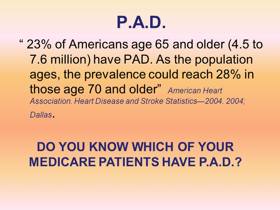 "P.A.D. "" 23% of Americans age 65 and older (4.5 to 7.6 million) have PAD. As the population ages, the prevalence could reach 28% in those age 70 and o"