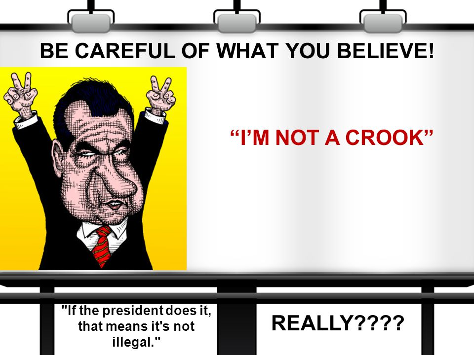 BE CAREFUL OF WHAT YOU BELIEVE.