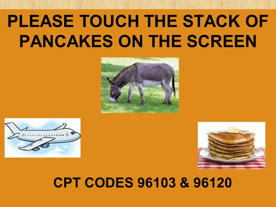 PLEASE TOUCH THE STACK OF PANCAKES ON THE SCREEN CPT CODES 96103 & 96120