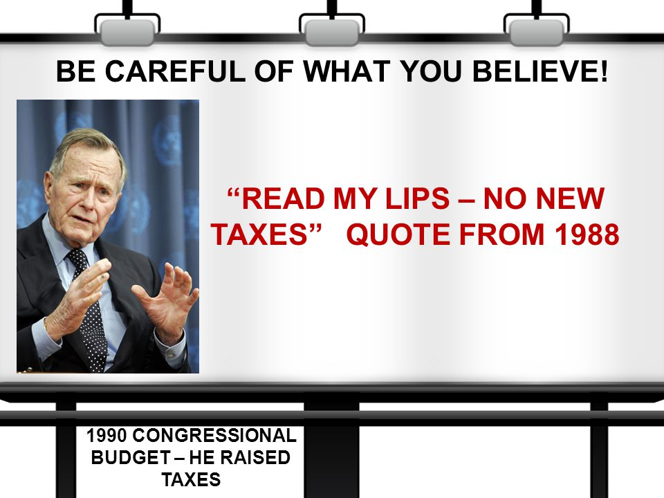 "BE CAREFUL OF WHAT YOU BELIEVE! ""READ MY LIPS – NO NEW TAXES"" QUOTE FROM 1988 1990 CONGRESSIONAL BUDGET – HE RAISED TAXES"