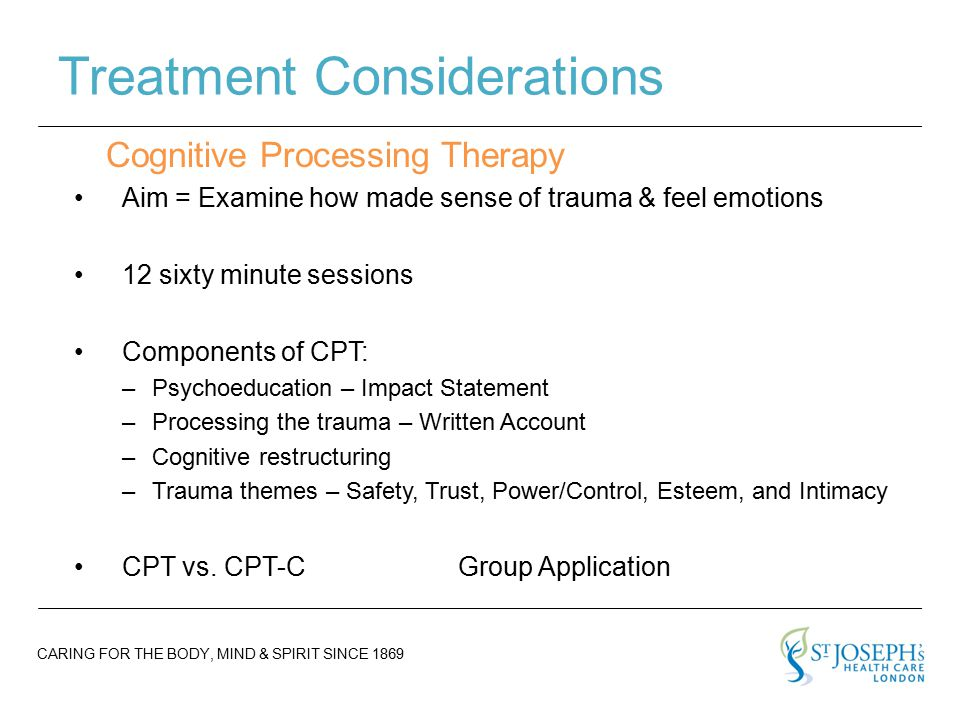 CARING FOR THE BODY, MIND & SPIRIT SINCE 1869 Treatment Considerations Aim = Examine how made sense of trauma & feel emotions 12 sixty minute sessions Components of CPT: –Psychoeducation – Impact Statement –Processing the trauma – Written Account –Cognitive restructuring –Trauma themes – Safety, Trust, Power/Control, Esteem, and Intimacy CPT vs.