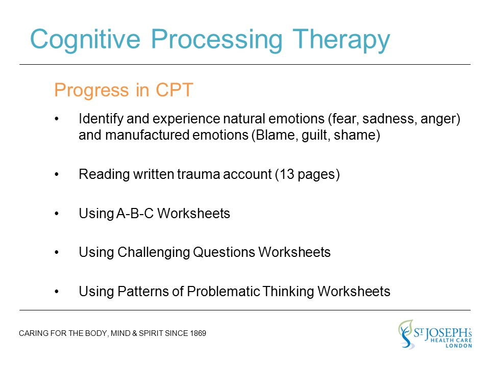 CARING FOR THE BODY, MIND & SPIRIT SINCE 1869 Cognitive Processing Therapy Progress in CPT Identify and experience natural emotions (fear, sadness, anger) and manufactured emotions (Blame, guilt, shame) Reading written trauma account (13 pages) Using A-B-C Worksheets Using Challenging Questions Worksheets Using Patterns of Problematic Thinking Worksheets