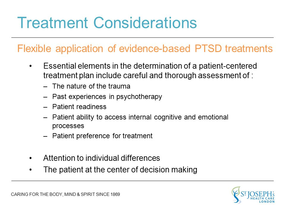 CARING FOR THE BODY, MIND & SPIRIT SINCE 1869 Treatment Considerations Essential elements in the determination of a patient-centered treatment plan include careful and thorough assessment of : –The nature of the trauma –Past experiences in psychotherapy –Patient readiness –Patient ability to access internal cognitive and emotional processes –Patient preference for treatment Attention to individual differences The patient at the center of decision making Flexible application of evidence-based PTSD treatments