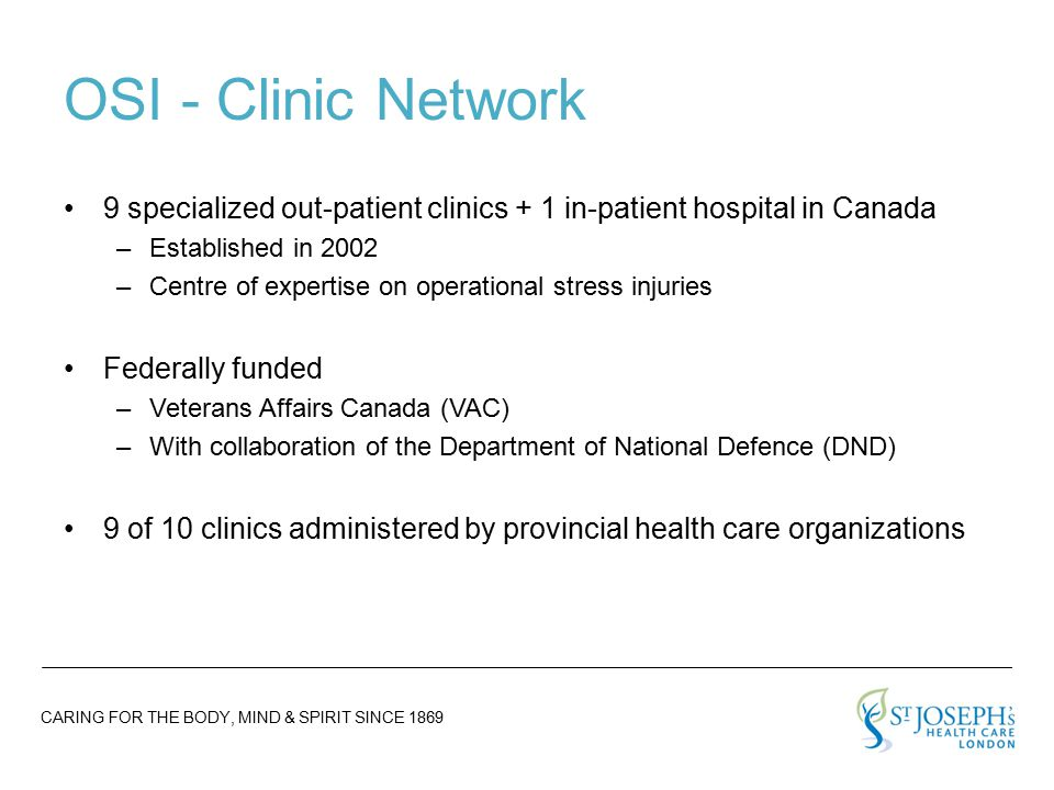 CARING FOR THE BODY, MIND & SPIRIT SINCE 1869 OSI - Clinic Network 9 specialized out-patient clinics + 1 in-patient hospital in Canada –Established in 2002 –Centre of expertise on operational stress injuries Federally funded –Veterans Affairs Canada (VAC) –With collaboration of the Department of National Defence (DND) 9 of 10 clinics administered by provincial health care organizations