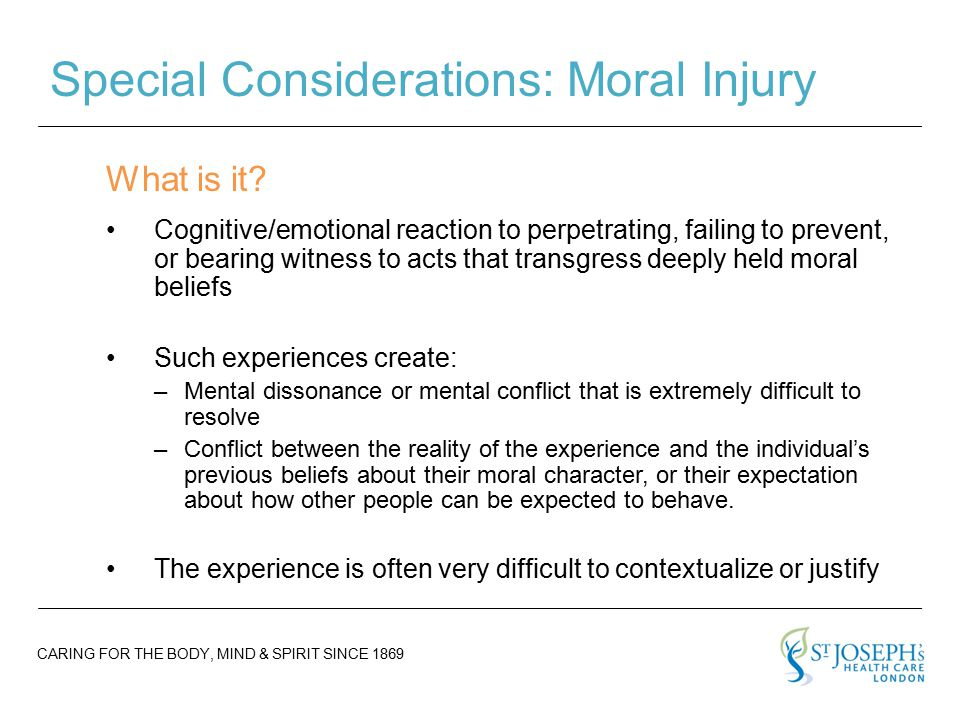 CARING FOR THE BODY, MIND & SPIRIT SINCE 1869 Special Considerations: Moral Injury Cognitive/emotional reaction to perpetrating, failing to prevent, or bearing witness to acts that transgress deeply held moral beliefs Such experiences create: –Mental dissonance or mental conflict that is extremely difficult to resolve –Conflict between the reality of the experience and the individual's previous beliefs about their moral character, or their expectation about how other people can be expected to behave.