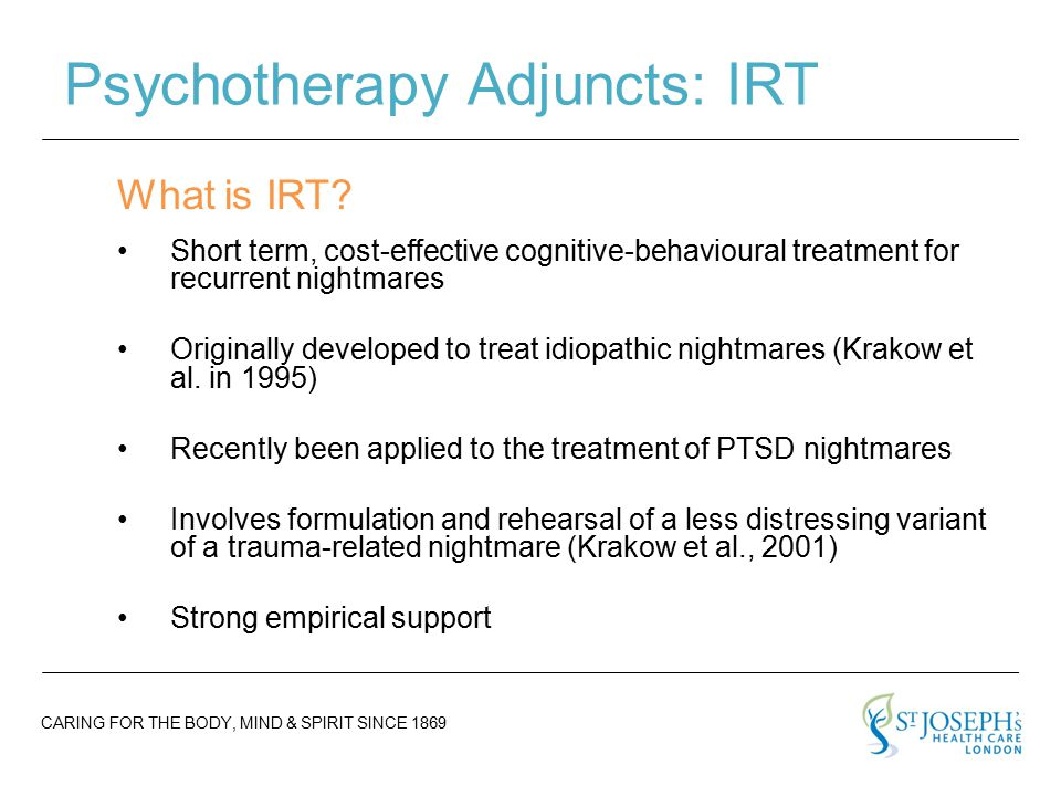 CARING FOR THE BODY, MIND & SPIRIT SINCE 1869 Psychotherapy Adjuncts: IRT Short term, cost-effective cognitive-behavioural treatment for recurrent nightmares Originally developed to treat idiopathic nightmares (Krakow et al.