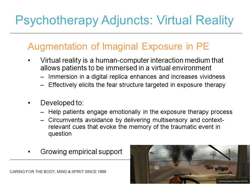 CARING FOR THE BODY, MIND & SPIRIT SINCE 1869 Psychotherapy Adjuncts: Virtual Reality Virtual reality is a human-computer interaction medium that allows patients to be immersed in a virtual environment –Immersion in a digital replica enhances and increases vividness –Effectively elicits the fear structure targeted in exposure therapy Developed to: –Help patients engage emotionally in the exposure therapy process –Circumvents avoidance by delivering multisensory and context- relevant cues that evoke the memory of the traumatic event in question Growing empirical support Augmentation of Imaginal Exposure in PE