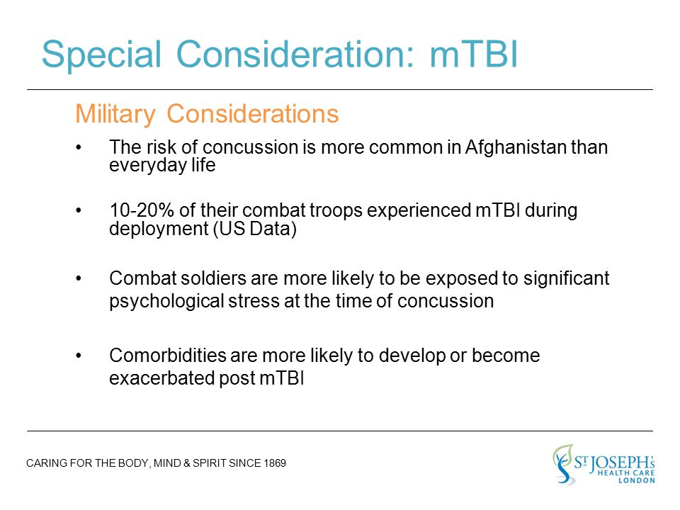 CARING FOR THE BODY, MIND & SPIRIT SINCE 1869 Special Consideration: mTBI The risk of concussion is more common in Afghanistan than everyday life 10-20% of their combat troops experienced mTBI during deployment (US Data) Combat soldiers are more likely to be exposed to significant psychological stress at the time of concussion Comorbidities are more likely to develop or become exacerbated post mTBI Military Considerations