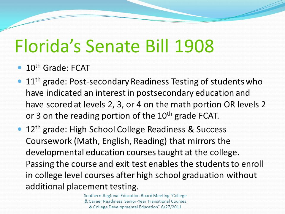 Florida's Senate Bill 1908 10 th Grade: FCAT 11 th grade: Post-secondary Readiness Testing of students who have indicated an interest in postsecondary education and have scored at levels 2, 3, or 4 on the math portion OR levels 2 or 3 on the reading portion of the 10 th grade FCAT.