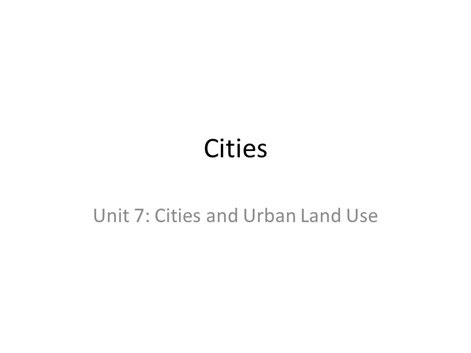 Cities Unit 7: Cities and Urban Land Use