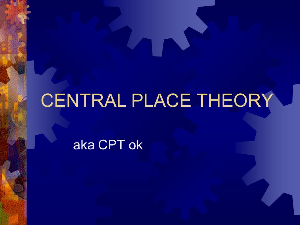CENTRAL PLACE THEORY aka CPT ok