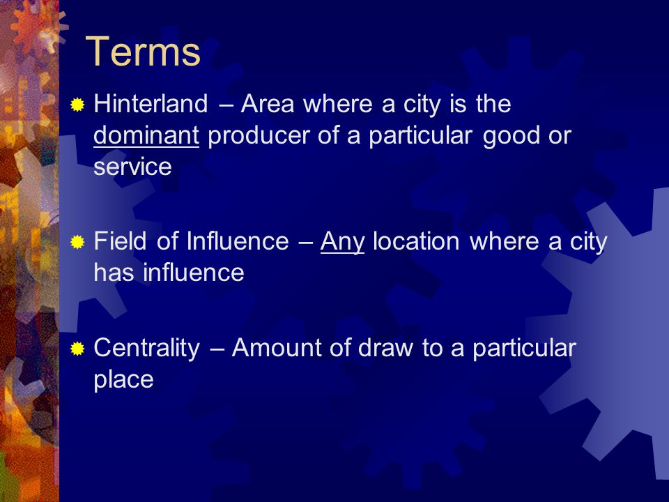 Terms  Hinterland – Area where a city is the dominant producer of a particular good or service  Field of Influence – Any location where a city has influence  Centrality – Amount of draw to a particular place