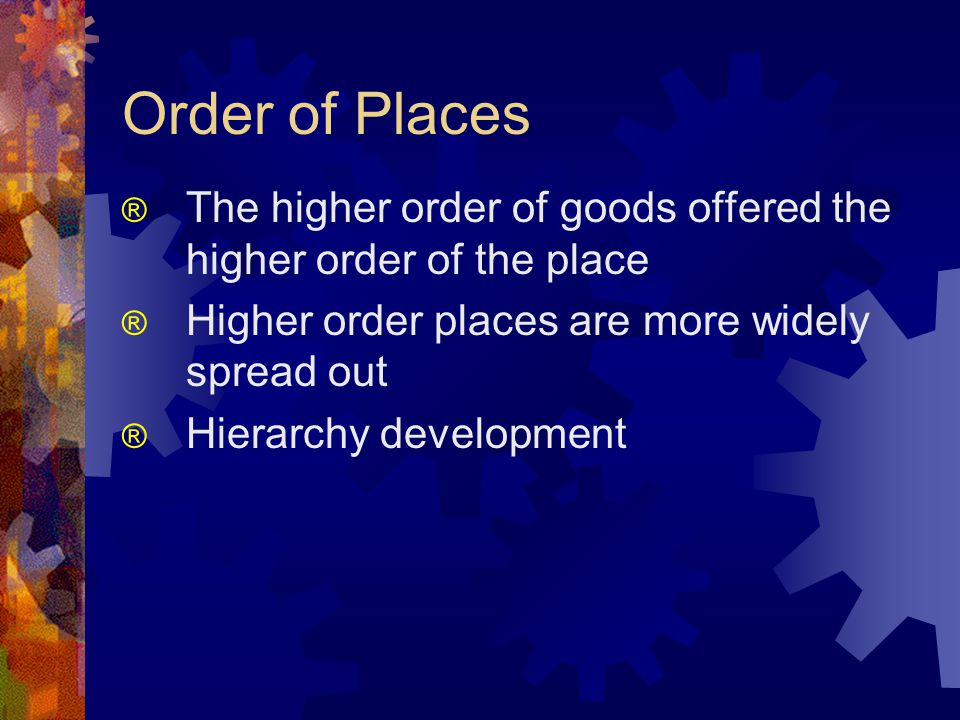 Order of Places ® The higher order of goods offered the higher order of the place ® Higher order places are more widely spread out ® Hierarchy development