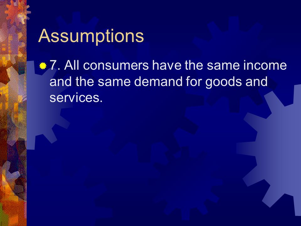 Assumptions  7. All consumers have the same income and the same demand for goods and services.