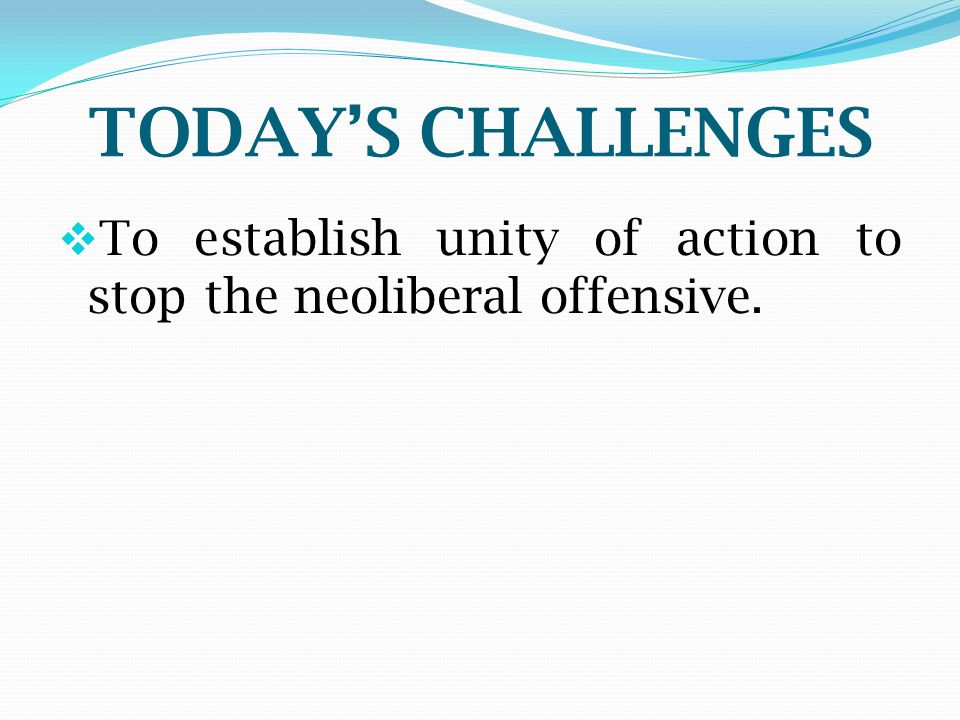 TODAY'S CHALLENGES  To establish unity of action to stop the neoliberal offensive.